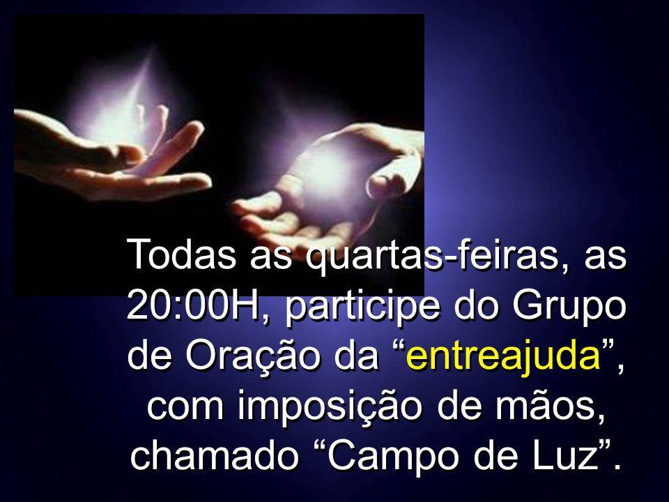 """Todas as quartas-feiras, as 20:00H, participe do Grupo de Oração da """"entreajuda"""", com imposição de mãos, chamado """"Campo de Luz""""."""