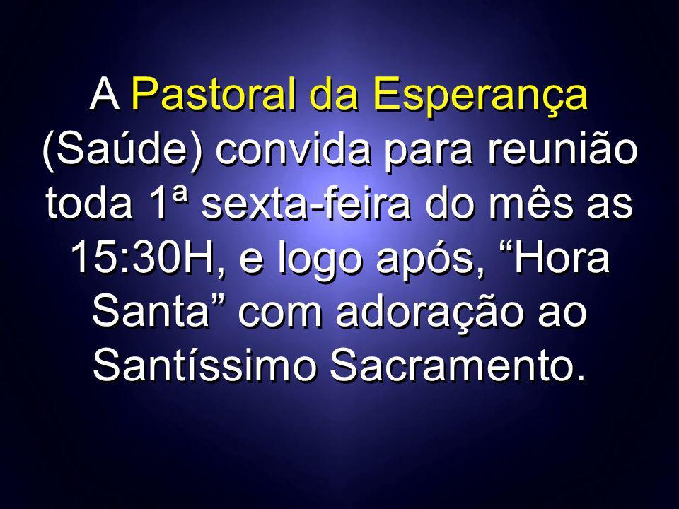 """A Pastoral da Esperança (Saúde) convida para reunião toda 1ª sexta-feira do mês as 15:30H, e logo após, """"Hora Santa"""" com adoração ao Santíssimo Sacram"""