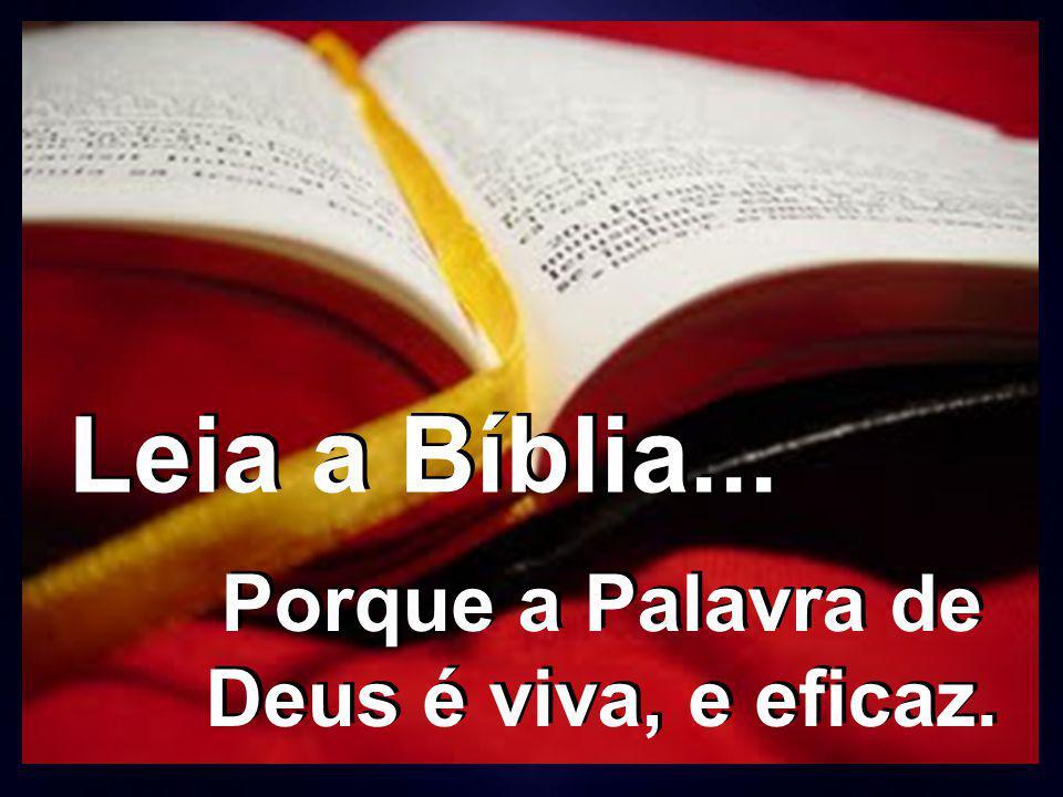 Leia a Bíblia... Porque a Palavra de Deus é viva, e eficaz.