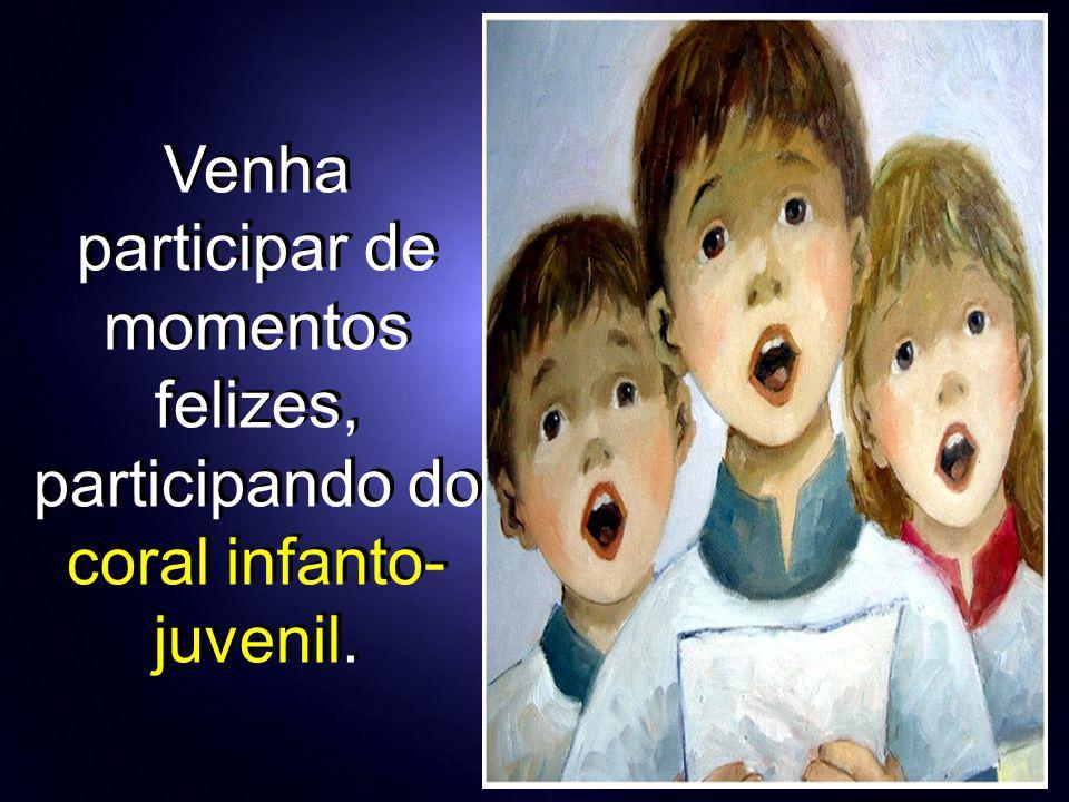 Venha participar de momentos felizes, participando do coral infanto- juvenil.