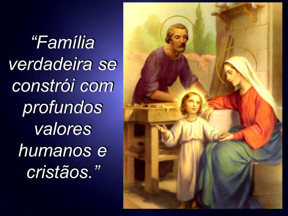 """""""Família verdadeira se constrói com profundos valores humanos e cristãos."""""""
