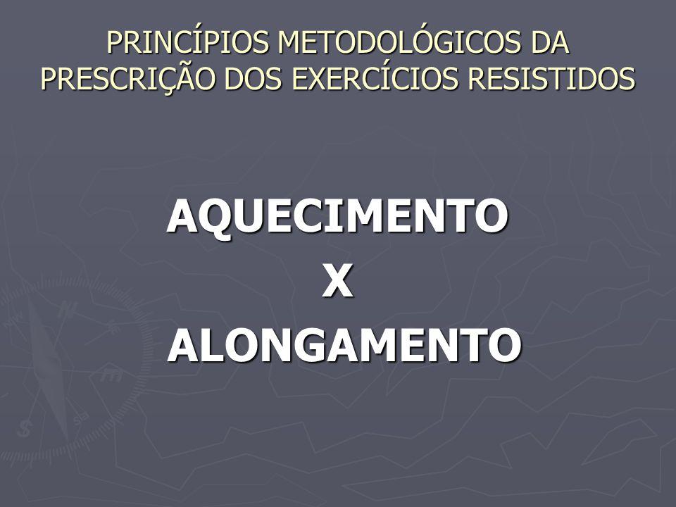 PRINCÍPIOS METODOLÓGICOS DA PRESCRIÇÃO DOS EXERCÍCIOS RESISTIDOS AQUECIMENTOX ALONGAMENTO ALONGAMENTO