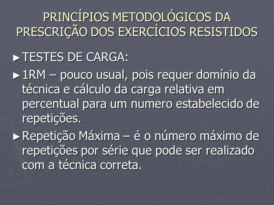 PRINCÍPIOS METODOLÓGICOS DA PRESCRIÇÃO DOS EXERCÍCIOS RESISTIDOS ► TESTES DE CARGA: ► 1RM – pouco usual, pois requer domínio da técnica e cálculo da c
