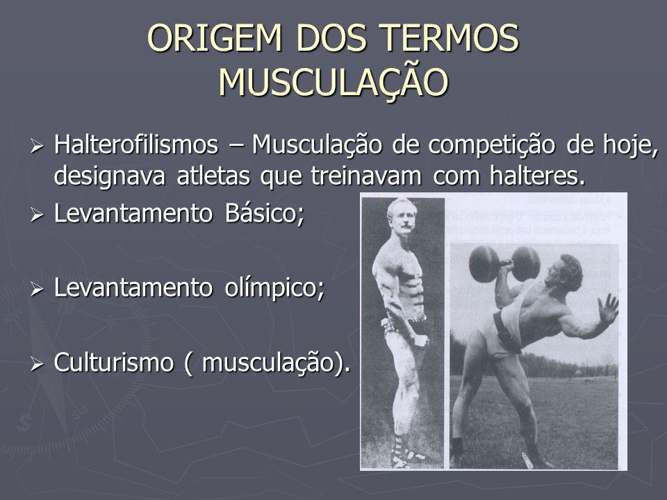 ORIGEM DOS TERMOS MUSCULAÇÃO  Halterofilismos – Musculação de competição de hoje, designava atletas que treinavam com halteres.  Levantamento Básico