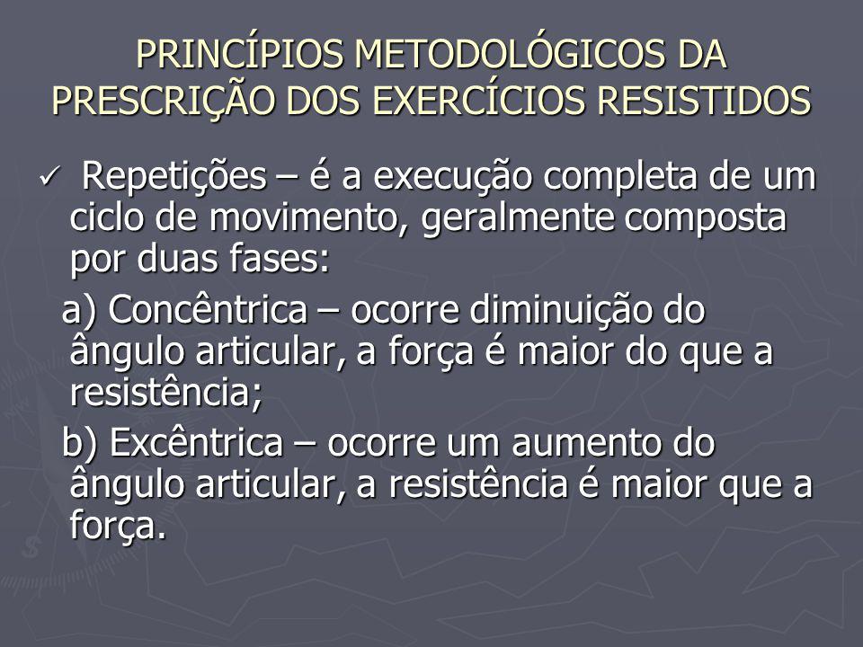 PRINCÍPIOS METODOLÓGICOS DA PRESCRIÇÃO DOS EXERCÍCIOS RESISTIDOS Repetições – é a execução completa de um ciclo de movimento, geralmente composta por