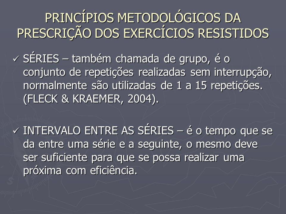 PRINCÍPIOS METODOLÓGICOS DA PRESCRIÇÃO DOS EXERCÍCIOS RESISTIDOS SÉRIES – também chamada de grupo, é o conjunto de repetições realizadas sem interrupç