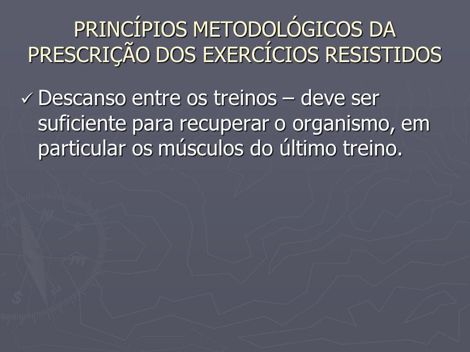 PRINCÍPIOS METODOLÓGICOS DA PRESCRIÇÃO DOS EXERCÍCIOS RESISTIDOS Descanso entre os treinos – deve ser suficiente para recuperar o organismo, em partic