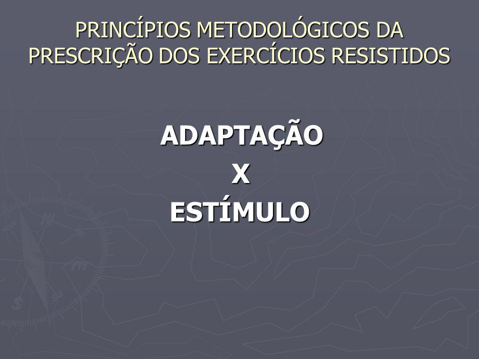 PRINCÍPIOS METODOLÓGICOS DA PRESCRIÇÃO DOS EXERCÍCIOS RESISTIDOS ADAPTAÇÃO ADAPTAÇÃO X ESTÍMULO ESTÍMULO