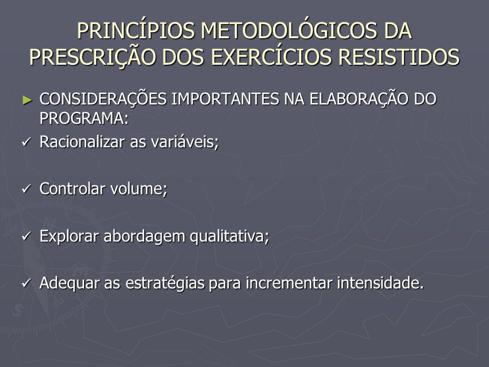 PRINCÍPIOS METODOLÓGICOS DA PRESCRIÇÃO DOS EXERCÍCIOS RESISTIDOS ► CONSIDERAÇÕES IMPORTANTES NA ELABORAÇÃO DO PROGRAMA: Racionalizar as variáveis; Rac