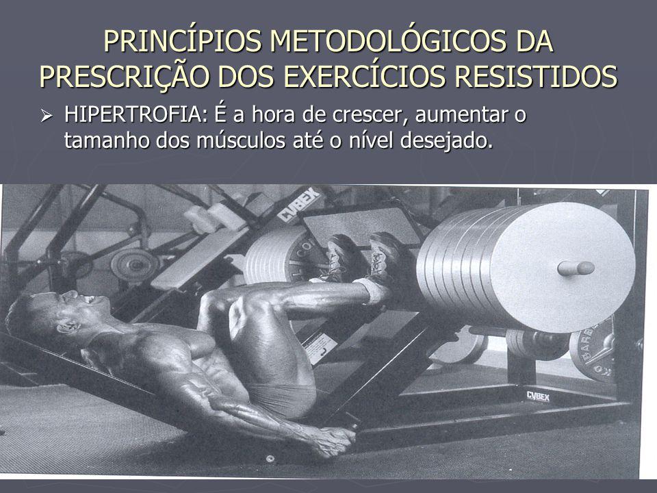 PRINCÍPIOS METODOLÓGICOS DA PRESCRIÇÃO DOS EXERCÍCIOS RESISTIDOS  HIPERTROFIA: É a hora de crescer, aumentar o tamanho dos músculos até o nível desej