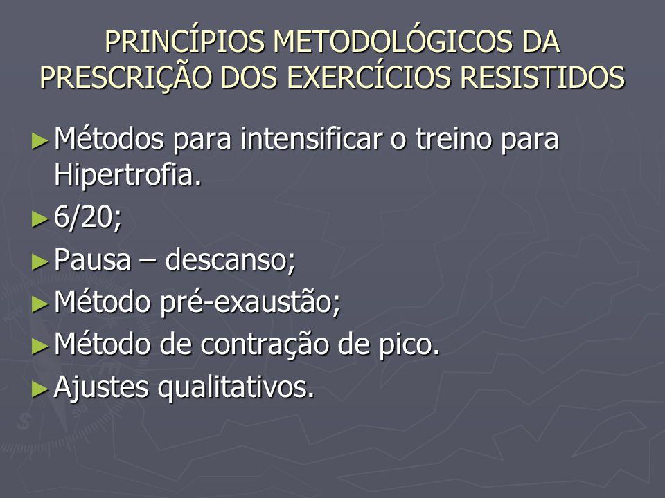 PRINCÍPIOS METODOLÓGICOS DA PRESCRIÇÃO DOS EXERCÍCIOS RESISTIDOS ► Métodos para intensificar o treino para Hipertrofia. ► 6/20; ► Pausa – descanso; ►