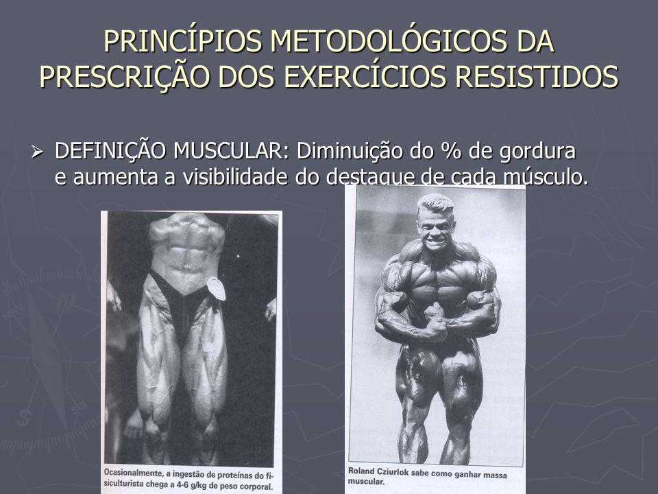 PRINCÍPIOS METODOLÓGICOS DA PRESCRIÇÃO DOS EXERCÍCIOS RESISTIDOS  DEFINIÇÃO MUSCULAR: Diminuição do % de gordura e aumenta a visibilidade do destaque