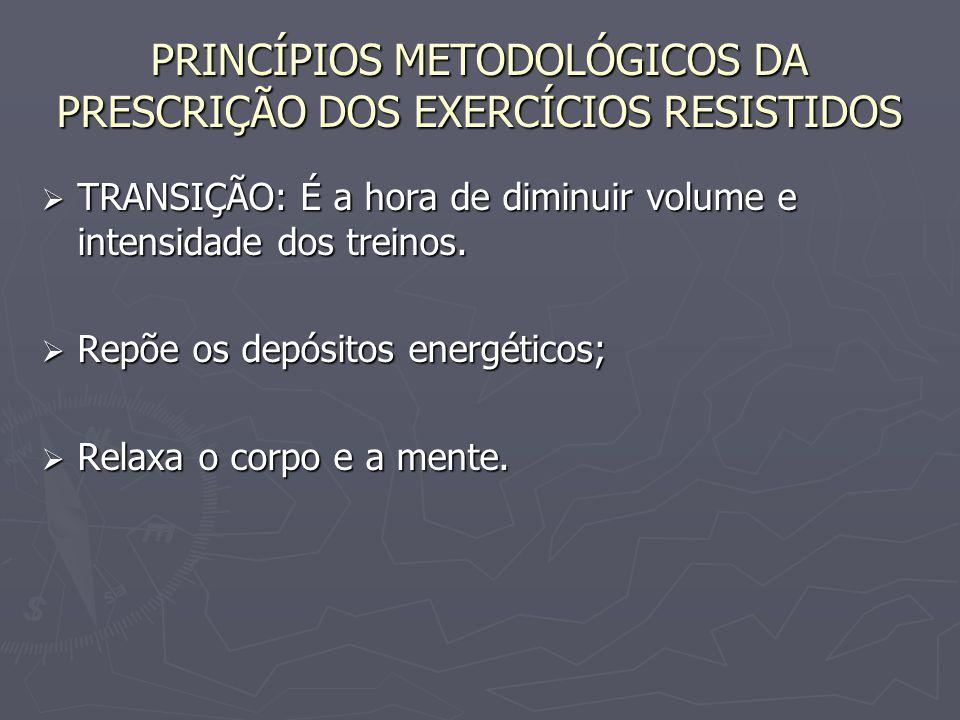 PRINCÍPIOS METODOLÓGICOS DA PRESCRIÇÃO DOS EXERCÍCIOS RESISTIDOS  TRANSIÇÃO: É a hora de diminuir volume e intensidade dos treinos.  Repõe os depósi