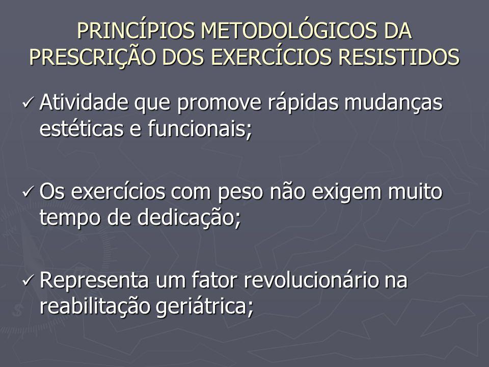 PRINCÍPIOS METODOLÓGICOS DA PRESCRIÇÃO DOS EXERCÍCIOS RESISTIDOS Atividade que promove rápidas mudanças estéticas e funcionais; Atividade que promove