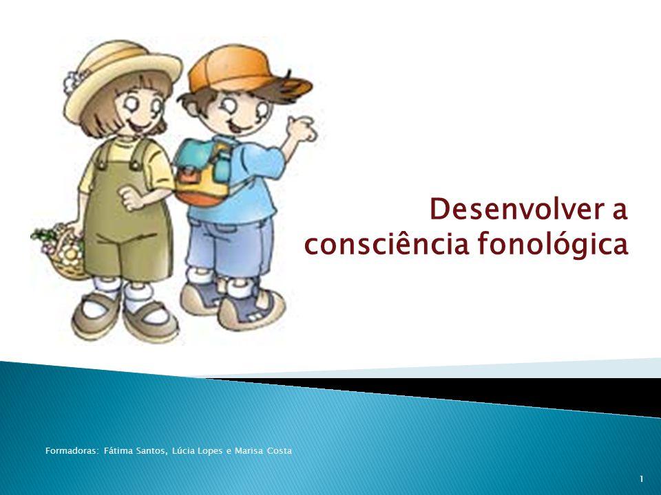 Desenvolver a consciência fonológica Formadoras: Fátima Santos, Lúcia Lopes e Marisa Costa 1