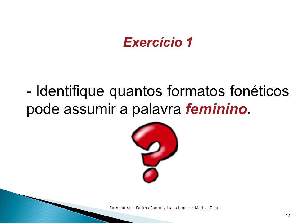 Exercício 1 - Identifique quantos formatos fonéticos pode assumir a palavra feminino. 13 Formadoras: Fátima Santos, Lúcia Lopes e Marisa Costa