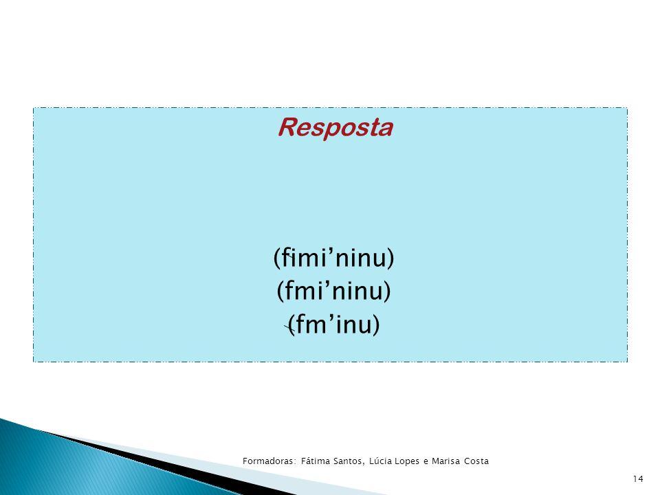 Resposta (fimi'ninu) (fmi'ninu) (fm'inu) 14 Formadoras: Fátima Santos, Lúcia Lopes e Marisa Costa