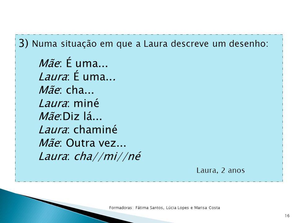 3) Numa situação em que a Laura descreve um desenho: Mãe: É uma... Laura: É uma... Mãe: cha... Laura: miné Mãe:Diz lá... Laura: chaminé Mãe: Outra vez