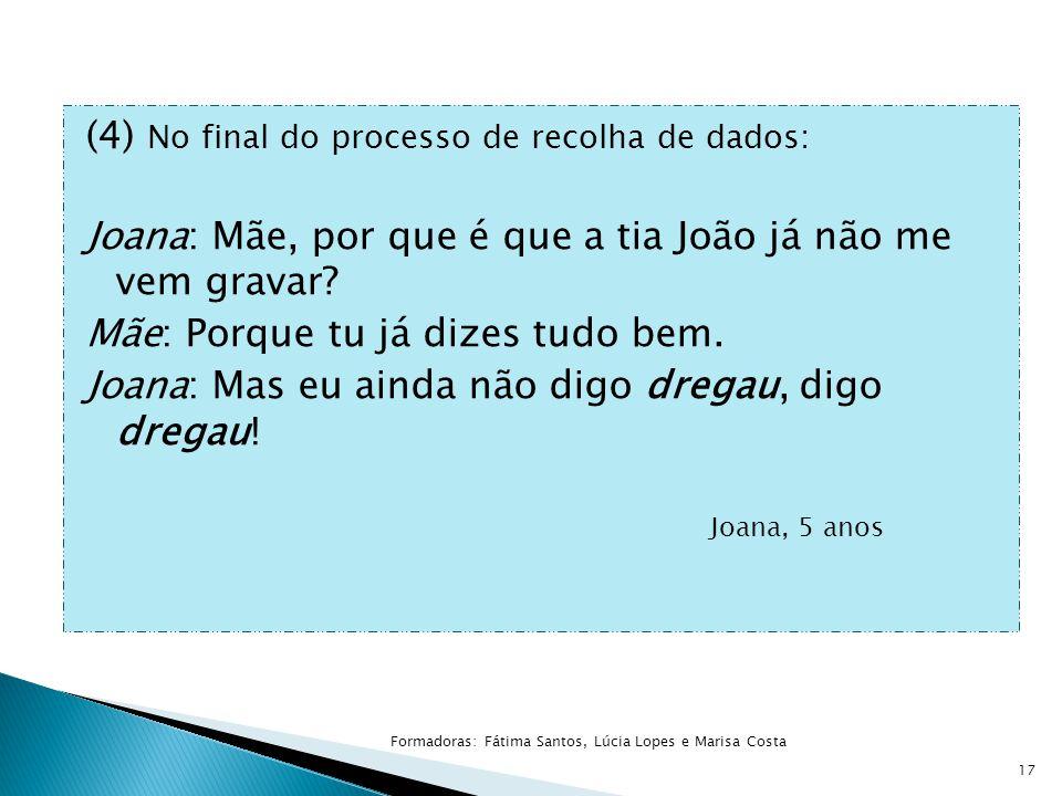 (4) No final do processo de recolha de dados: Joana: Mãe, por que é que a tia João já não me vem gravar.