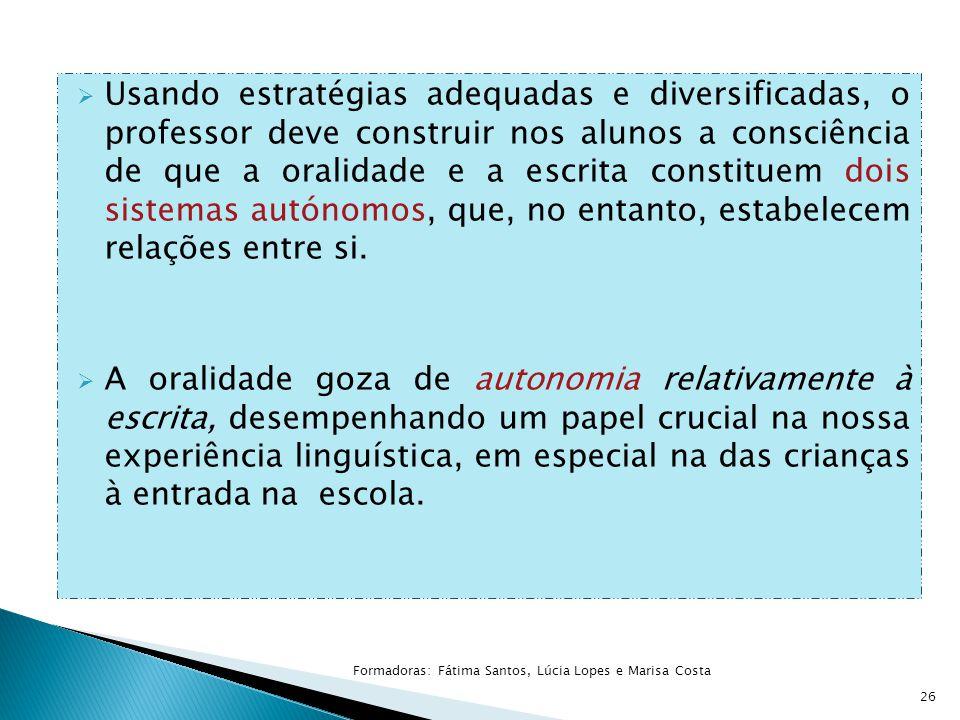  Usando estratégias adequadas e diversificadas, o professor deve construir nos alunos a consciência de que a oralidade e a escrita constituem dois sistemas autónomos, que, no entanto, estabelecem relações entre si.