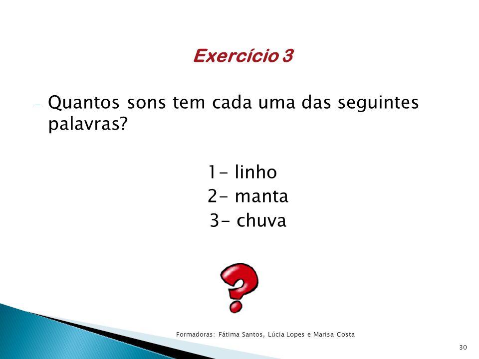 Exercício 3 - Quantos sons tem cada uma das seguintes palavras? 1- linho 2- manta 3- chuva 30 Formadoras: Fátima Santos, Lúcia Lopes e Marisa Costa