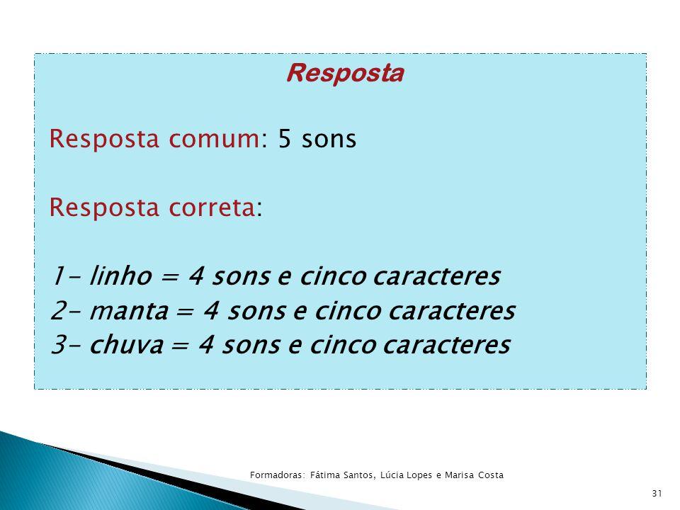Resposta Resposta comum: 5 sons Resposta correta: 1- linho = 4 sons e cinco caracteres 2- manta = 4 sons e cinco caracteres 3- chuva = 4 sons e cinco caracteres 31 Formadoras: Fátima Santos, Lúcia Lopes e Marisa Costa