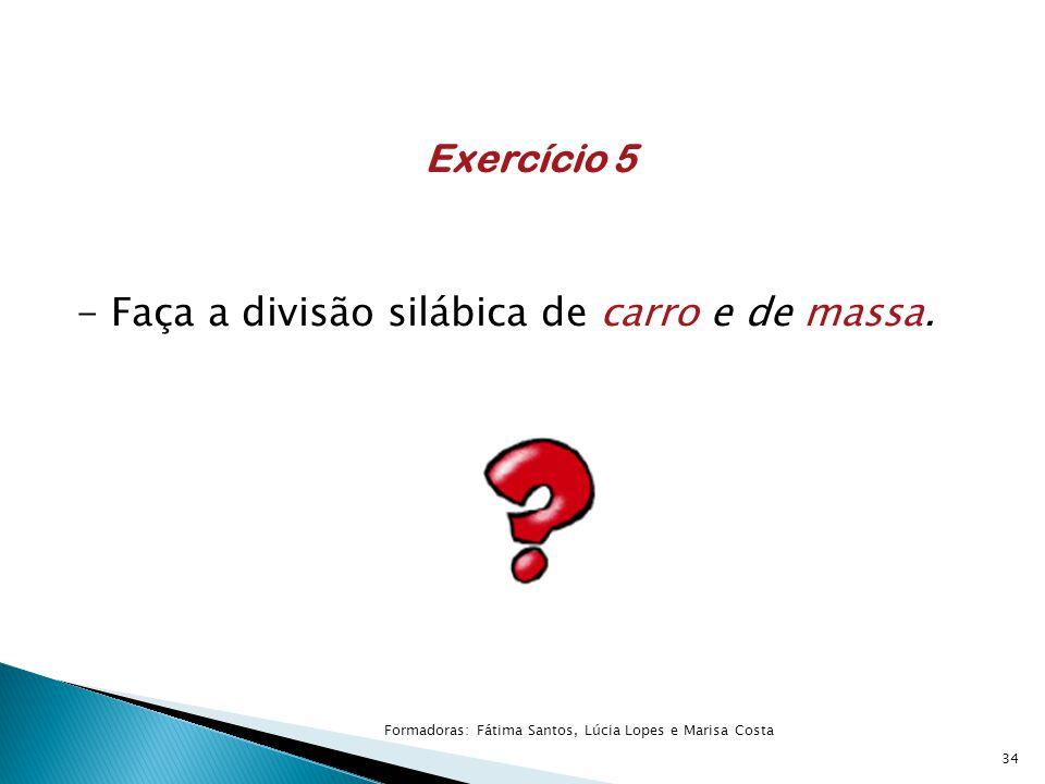 Exercício 5 - Faça a divisão silábica de carro e de massa. 34 Formadoras: Fátima Santos, Lúcia Lopes e Marisa Costa