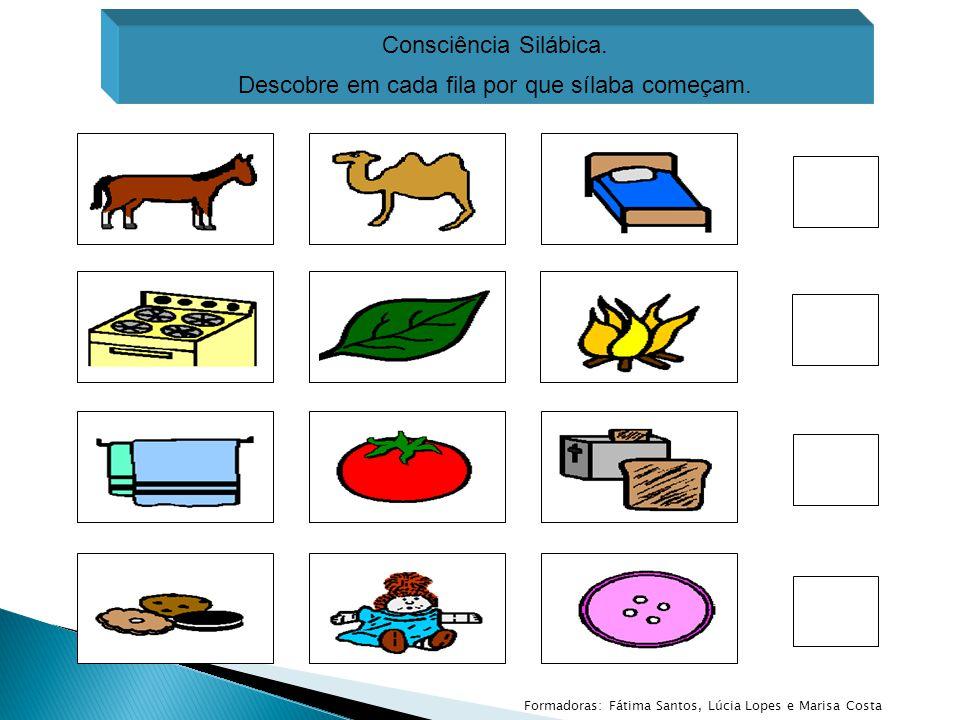 Consciência Silábica. Descobre em cada fila por que sílaba começam. Formadoras: Fátima Santos, Lúcia Lopes e Marisa Costa