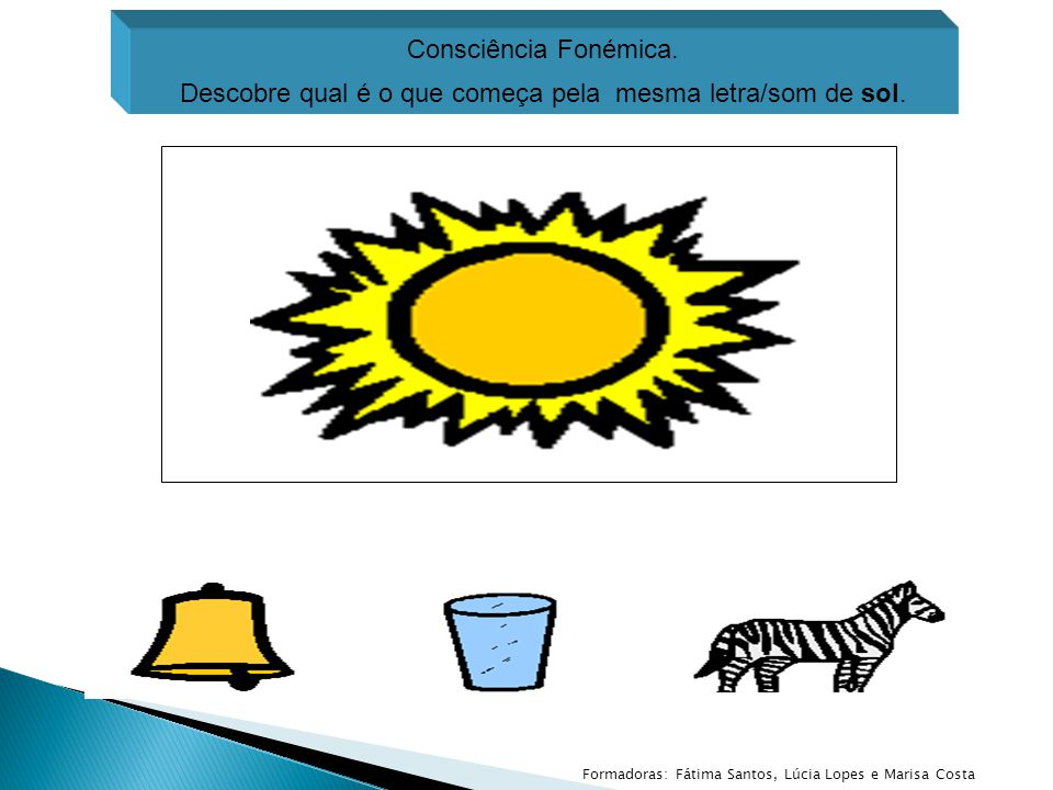 Consciência Fonémica. Descobre qual é o que começa pela mesma letra/som de sol. Formadoras: Fátima Santos, Lúcia Lopes e Marisa Costa