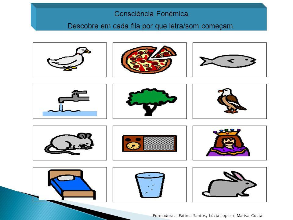 Consciência Fonémica. Descobre em cada fila por que letra/som começam. Formadoras: Fátima Santos, Lúcia Lopes e Marisa Costa