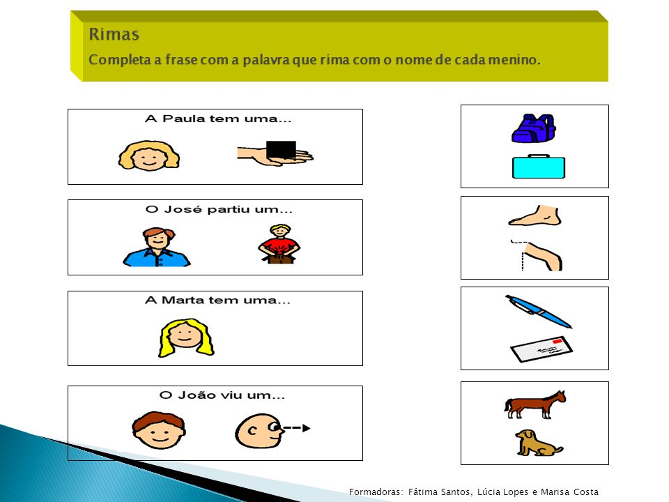 Rimas Completa a frase com a palavra que rima com o nome de cada menino. Formadoras: Fátima Santos, Lúcia Lopes e Marisa Costa