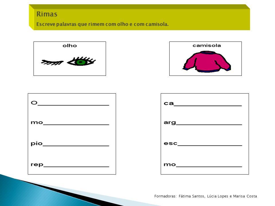 Rimas Escreve palavras que rimem com olho e com camisola. Formadoras: Fátima Santos, Lúcia Lopes e Marisa Costa