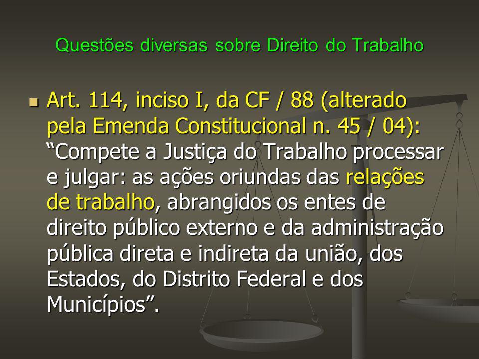 """Questões diversas sobre Direito do Trabalho Art. 114, inciso I, da CF / 88 (alterado pela Emenda Constitucional n. 45 / 04): """"Compete a Justiça do Tra"""