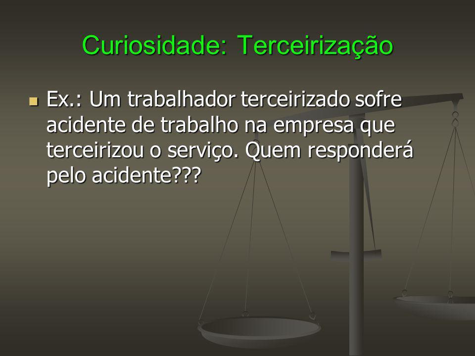 Curiosidade: Terceirização Ex.: Um trabalhador terceirizado sofre acidente de trabalho na empresa que terceirizou o serviço.