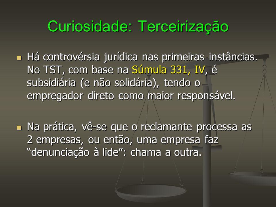 Curiosidade: Terceirização Há controvérsia jurídica nas primeiras instâncias. No TST, com base na Súmula 331, IV, é subsidiária (e não solidária), ten