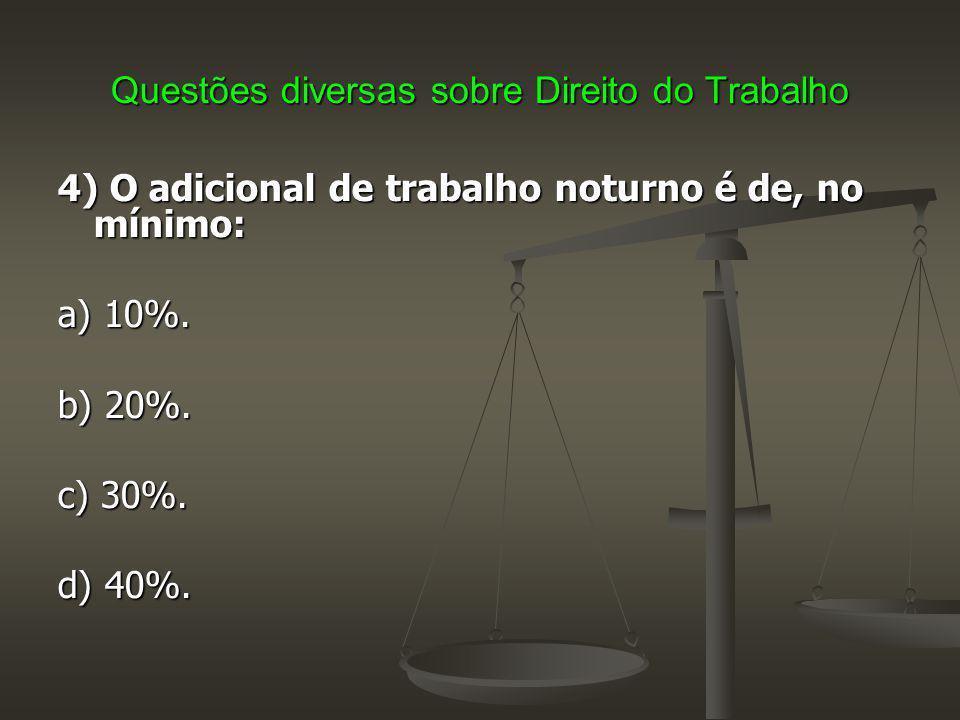 Questões diversas sobre Direito do Trabalho 4) O adicional de trabalho noturno é de, no mínimo: a) 10%. b) 20%. c) 30%. d) 40%.