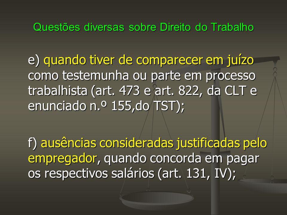 Questões diversas sobre Direito do Trabalho e) quando tiver de comparecer em juízo como testemunha ou parte em processo trabalhista (art. 473 e art. 8