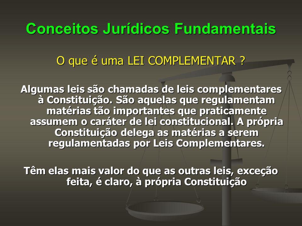 Conceitos Jurídicos Fundamentais O que é uma LEI COMPLEMENTAR ? Algumas leis são chamadas de leis complementares à Constituição. São aquelas que regul