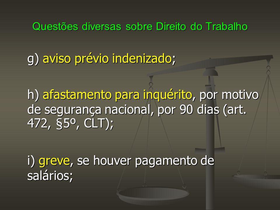 Questões diversas sobre Direito do Trabalho g) aviso prévio indenizado; h) afastamento para inquérito, por motivo de segurança nacional, por 90 dias (
