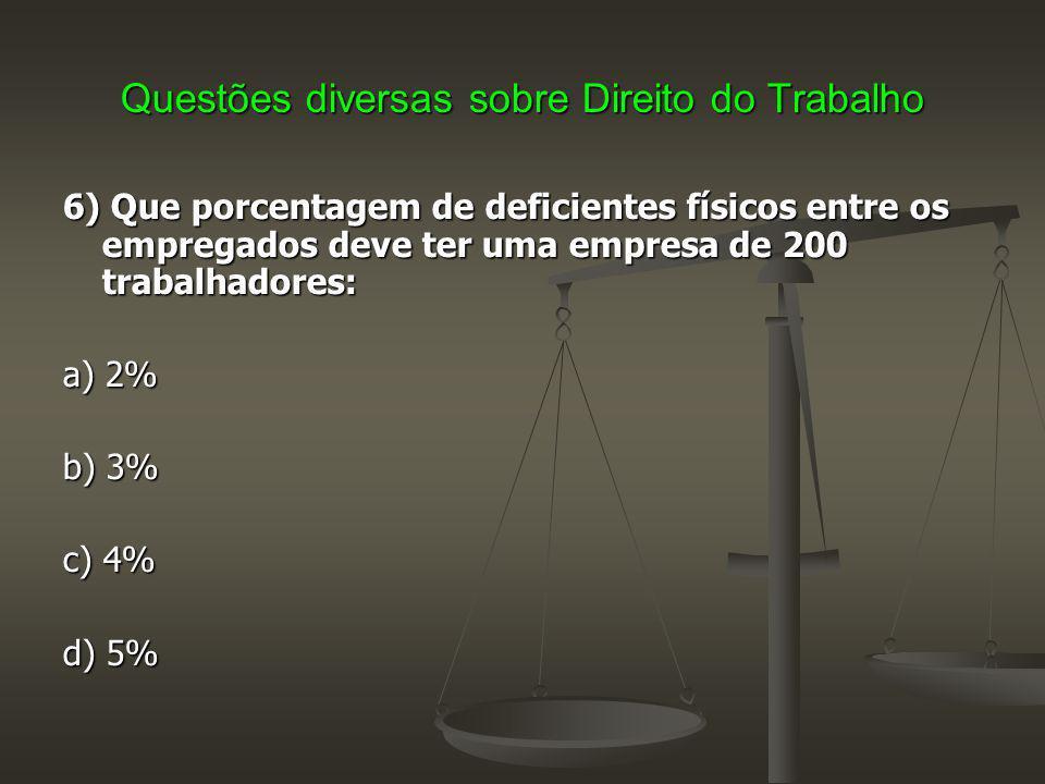 Questões diversas sobre Direito do Trabalho 6) Que porcentagem de deficientes físicos entre os empregados deve ter uma empresa de 200 trabalhadores: a) 2% b) 3% c) 4% d) 5%