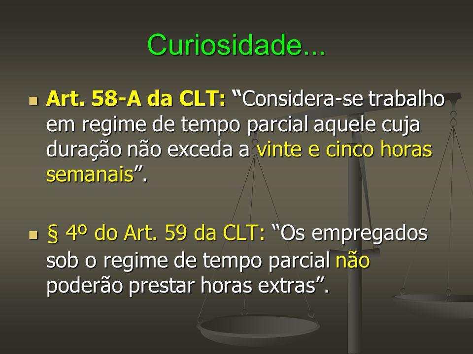 """Curiosidade... Art. 58-A da CLT: """"Considera-se trabalho em regime de tempo parcial aquele cuja duração não exceda a vinte e cinco horas semanais"""". Art"""