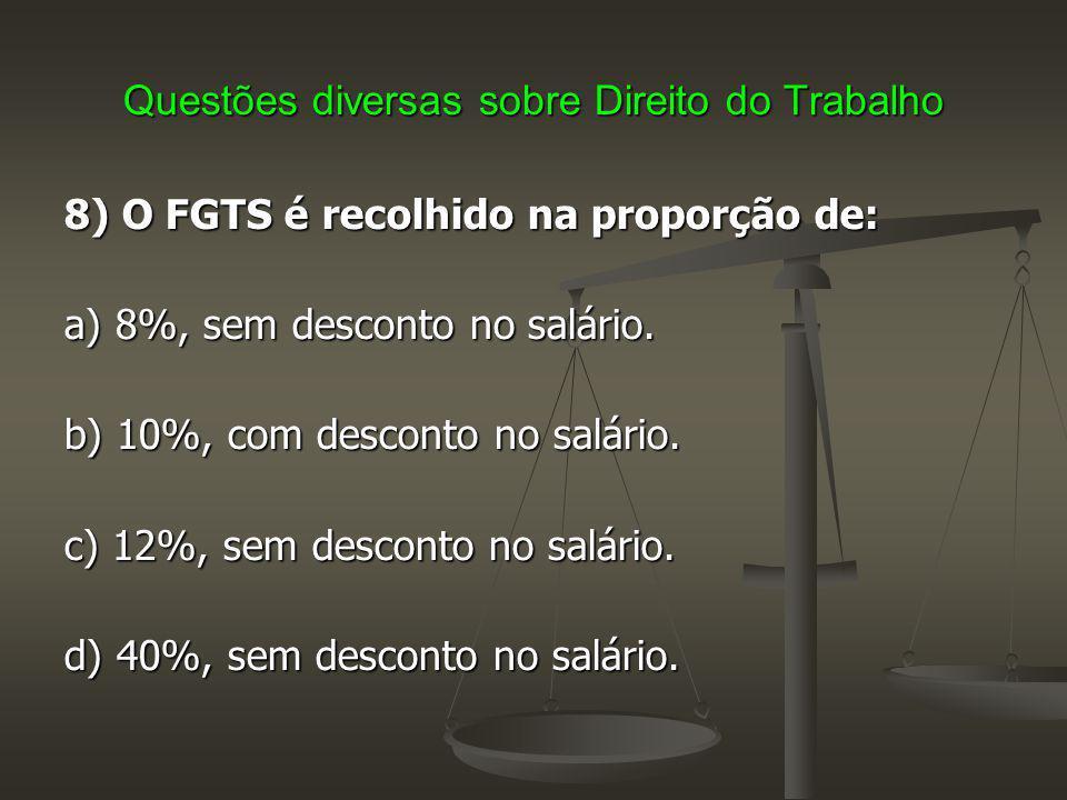 Questões diversas sobre Direito do Trabalho 8) O FGTS é recolhido na proporção de: a) 8%, sem desconto no salário. b) 10%, com desconto no salário. c)