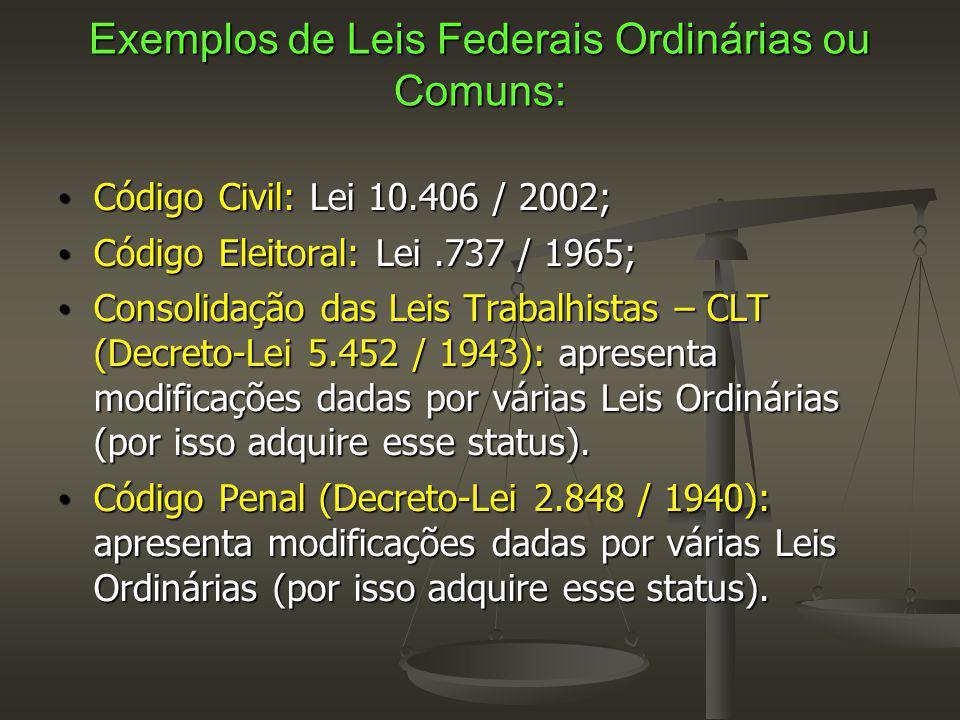 Exemplos de Leis Federais Ordinárias ou Comuns: Código Civil: Lei 10.406 / 2002; Código Civil: Lei 10.406 / 2002; Código Eleitoral: Lei.737 / 1965; Código Eleitoral: Lei.737 / 1965; Consolidação das Leis Trabalhistas – CLT (Decreto-Lei 5.452 / 1943): apresenta modificações dadas por várias Leis Ordinárias (por isso adquire esse status).