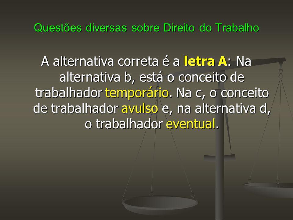 Questões diversas sobre Direito do Trabalho A alternativa correta é a letra A: Na alternativa b, está o conceito de trabalhador temporário.