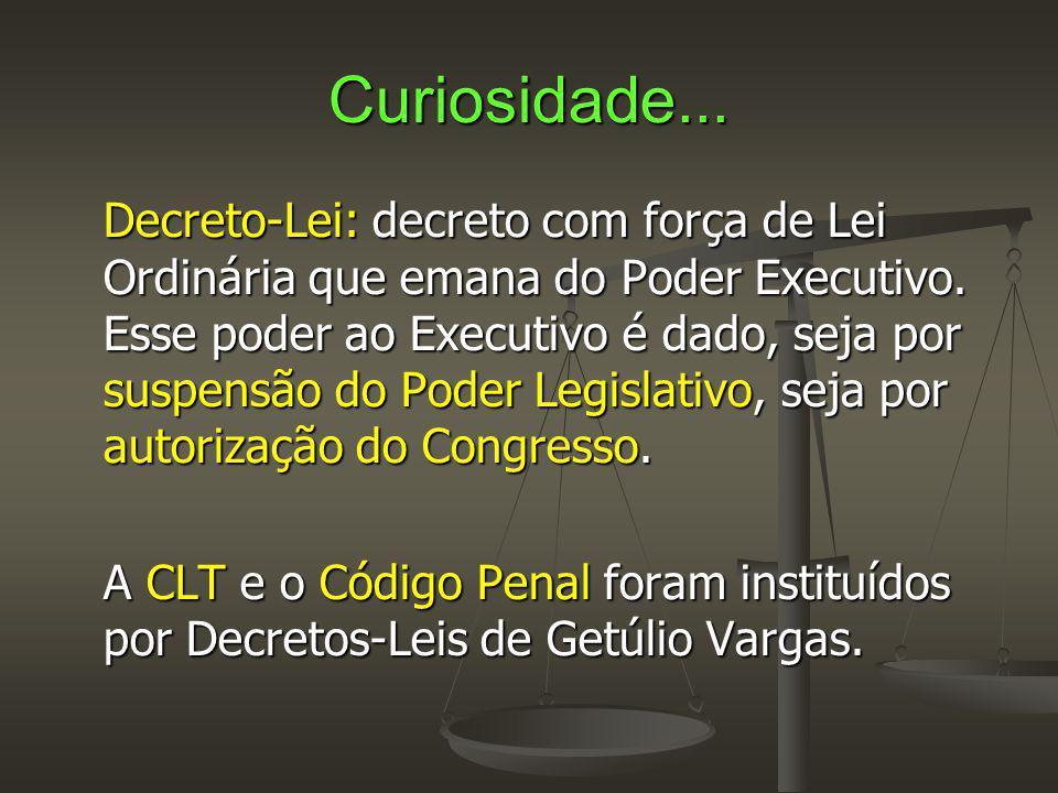Curiosidade... Decreto-Lei: decreto com força de Lei Ordinária que emana do Poder Executivo. Esse poder ao Executivo é dado, seja por suspensão do Pod