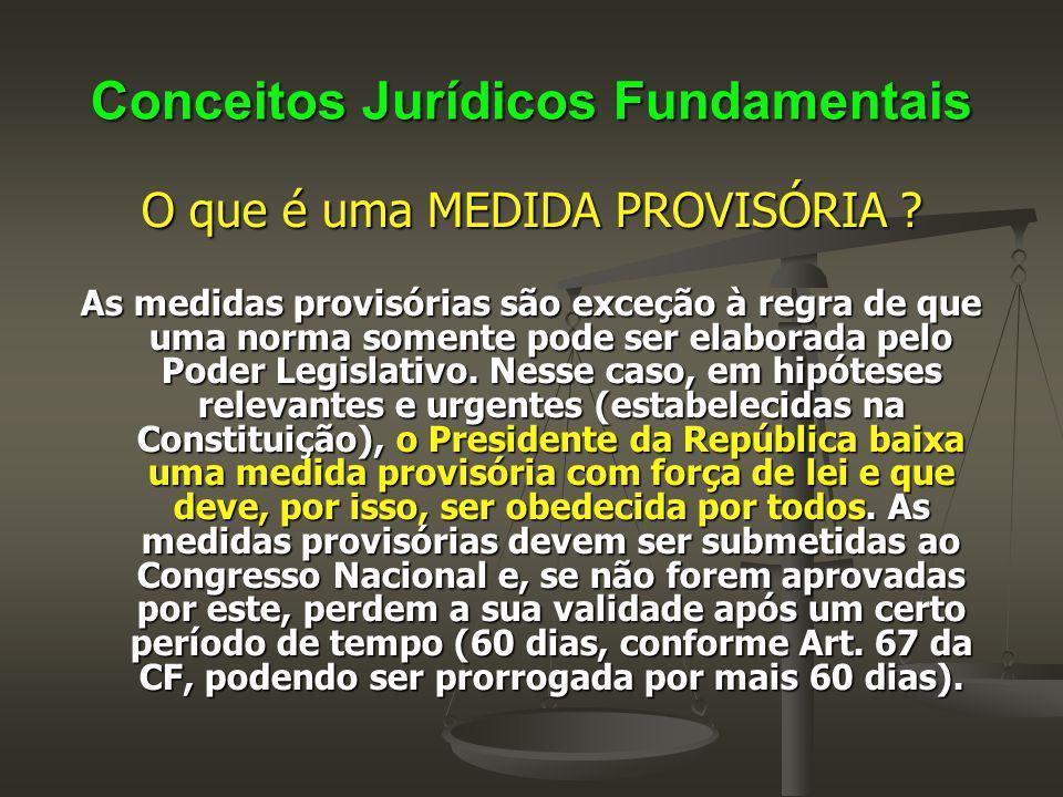 Conceitos Jurídicos Fundamentais O que é uma MEDIDA PROVISÓRIA ? As medidas provisórias são exceção à regra de que uma norma somente pode ser elaborad