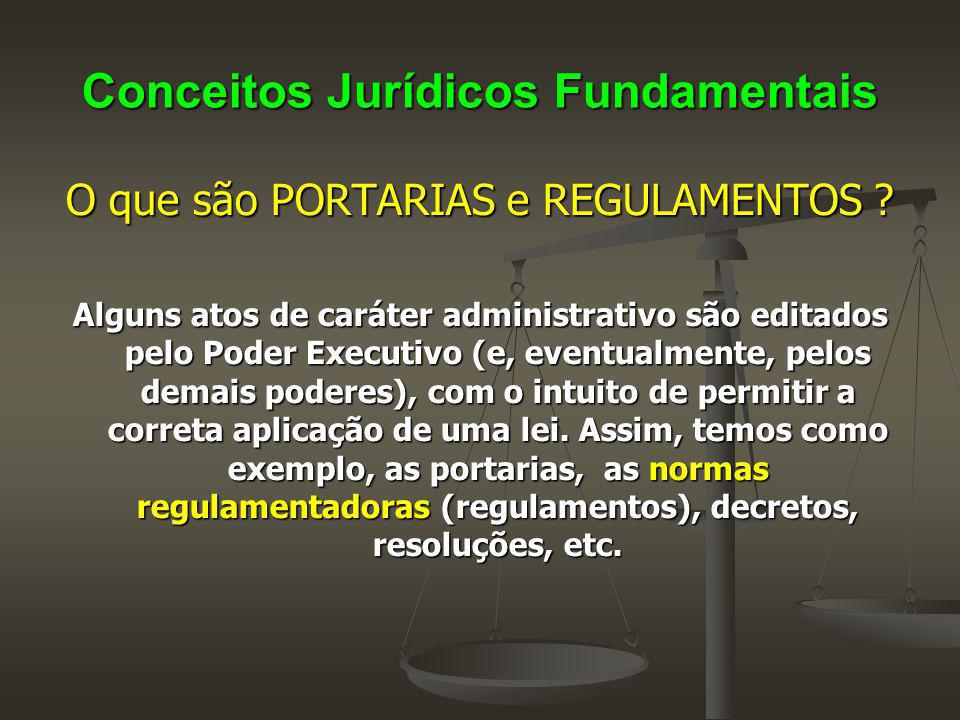 Conceitos Jurídicos Fundamentais O que são PORTARIAS e REGULAMENTOS ? Alguns atos de caráter administrativo são editados pelo Poder Executivo (e, even