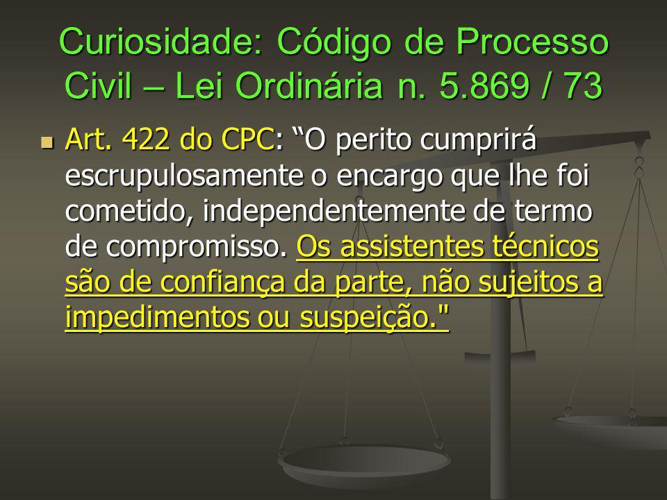 """Curiosidade: Código de Processo Civil – Lei Ordinária n. 5.869 / 73 Art. 422 do CPC: """"O perito cumprirá escrupulosamente o encargo que lhe foi cometid"""