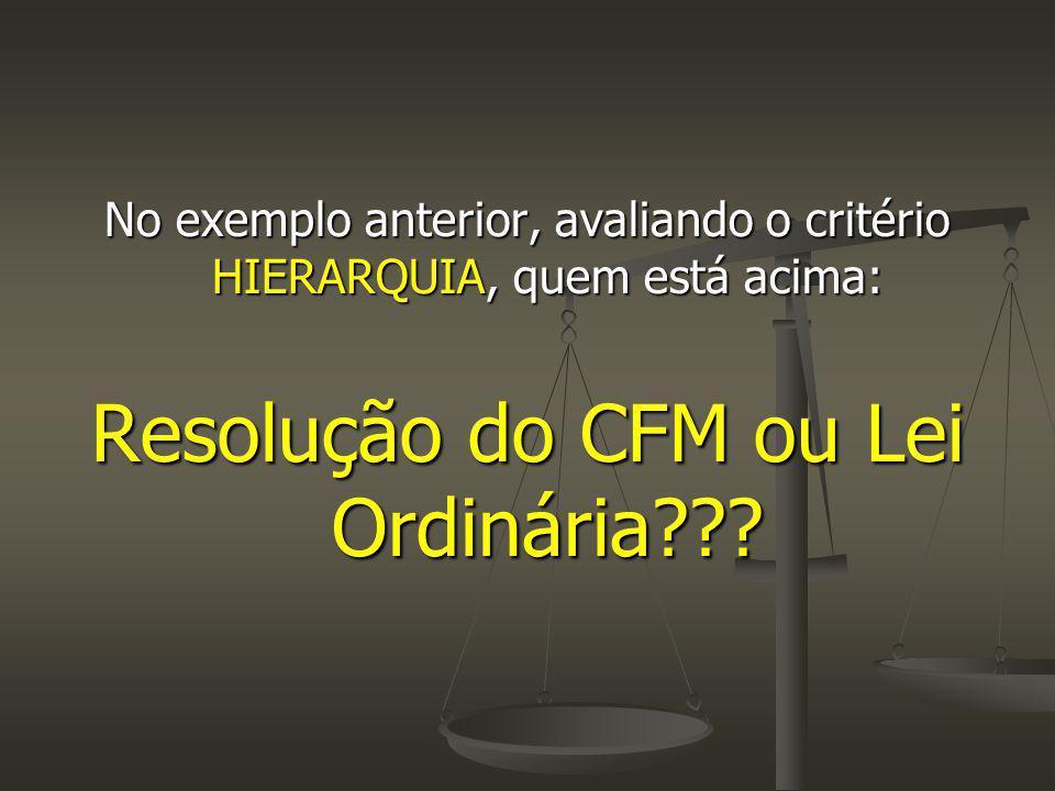 No exemplo anterior, avaliando o critério HIERARQUIA, quem está acima: Resolução do CFM ou Lei Ordinária???