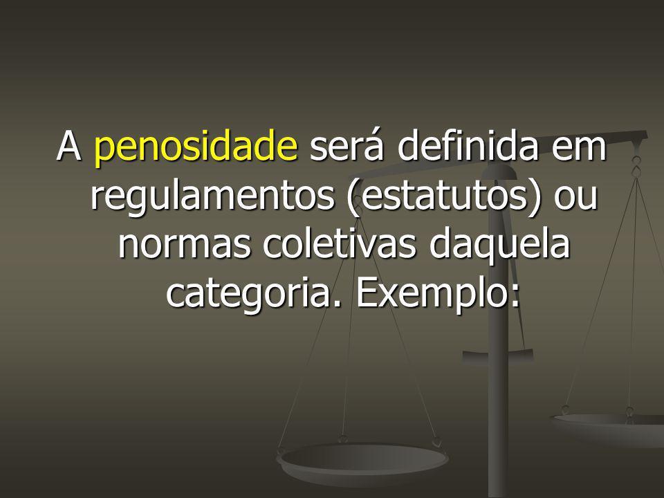 A penosidade será definida em regulamentos (estatutos) ou normas coletivas daquela categoria. Exemplo: